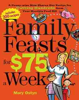 Family Feasts for $75 a Week: A Penny-wise Mom Shares Her Recipe for Cutting Hundreds from Your Monthly Food Bill by Mary Ostyn