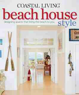 Coastal Living Beach House Style: Designing Spaces that Bring the Beach to You by Editors Of Coastal The Editors Of Coastal Living