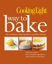 Cooking Light Way to Bake: The Complete Visual Guide To Healthy Baking - Delicious Recipes, Fresh…