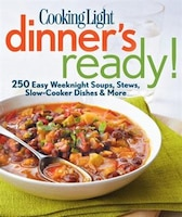 Cooking Light Dinner's Ready!: 250 Easy Weeknight Soups, Stews, Slow-cooker Dishes & More