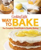 Cooking Light Way To Bake: The Complete Visual Guide To Healthy Baking