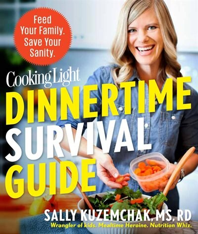Cooking Light Dinnertime Survival Guide: Feed Your Family. Save Your Sanity. by Sally Kuzemchak