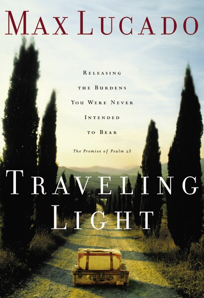 Traveling Light: Releasing The Burdens You Were Never Intended To Bear by Max Lucado