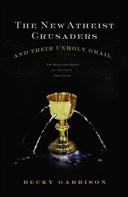 Book The New Atheist Crusaders And Their Unholy Grail: The Misguided Quest To Destroy Your Faith by Becky Garrison