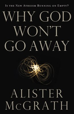 Book Why God Won't Go Away: Is the New Atheism Running on Empty? by Alister E. McGrath
