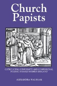 Church Papists: Catholicism, Conformity and Confessional Polemic in Early Modern England