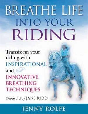 Breathe Life Into Your Riding: Transform Your Riding With Inspirational And Innovative Breathing Techniques by Jenny Rolfe