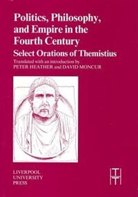 Politics, Philosophy and Empire in the Fourth Century: Themistius Select Orations