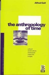 The Anthropology of Time: Cultural Constructions of Temporal Maps and Images