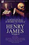 The Collected Supernatural and Weird Fiction of Henry James: Volume 4-Including the Novel 'The Sense of the Past, ' Three Novelettes and Two Short Sto by Henry Jr. James