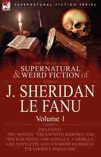 The Collected Supernatural and Weird Fiction of J. Sheridan le Fanu: Volume 1-Including Two Novels, 'The Haunted Baronet' and 'The Evil Guest, ' One N by Joseph Sheridan Le Fanu