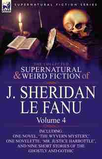 The Collected Supernatural and Weird Fiction of J. Sheridan le Fanu: Volume 4-Including One Novel, 'The Wyvern Mystery, ' One Novelette, 'Mr. Justice by Joseph Sheridan Le Fanu