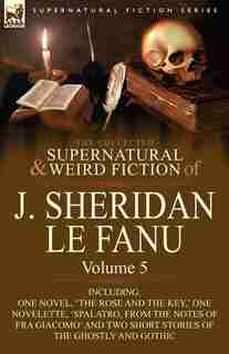 The Collected Supernatural and Weird Fiction of J. Sheridan le Fanu: Volume 5-Including One Novel, 'The Rose and the Key, ' One Novelette, 'Spalatro, by Joseph Sheridan Le Fanu
