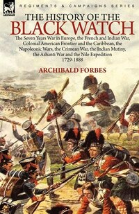 The History of the Black Watch: the Seven Years War in Europe, the French and Indian War, Colonial…