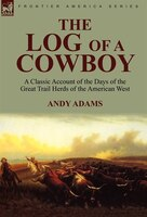 The Log Of A Cowboy: A Classic Account Of The Days Of The Great Trail Herds Of The American West