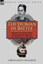 The Woman In Battle: Soldier, Spy And Secret Service Agent For The Confederacy During The American…