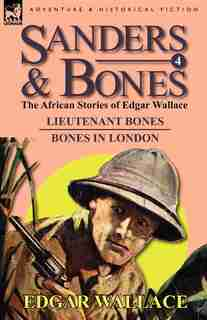 Sanders & Bones-the African Adventures: 4-lieutenant Bones & Bones In London by Edgar Wallace
