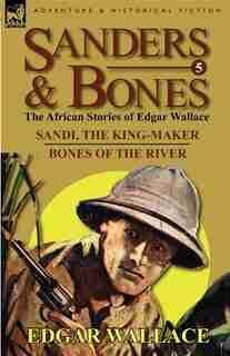 Sanders & Bones-the African Adventures: 5-sandi, The King-maker & Bones Of The River by Edgar Wallace