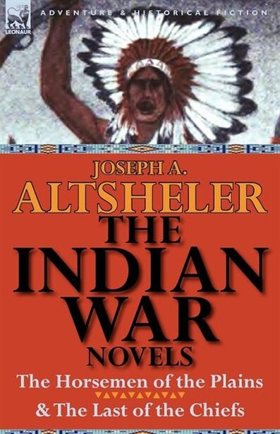 The Indian War Novels: The Horsemen Of The Plains & The Last Of The Chiefs by Joseph A. Altsheler