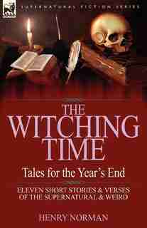 The Witching Time: Tales For The Year's End-11 Short Stories & Verses Of The Supernatural & Weird by Henry Norman