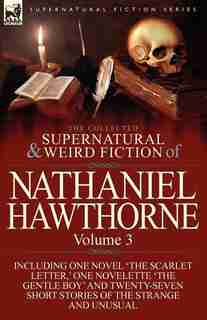 The Collected Supernatural And Weird Fiction Of Nathaniel Hawthorne: Volume 3-Including One Novel 'The Scarlet Letter, ' One Novelette 'The Gentle Boy by NATHANIEL HAWTHORNE