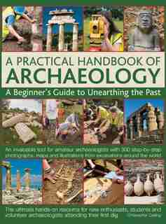 A Practical Handbook Of Archaeology: A Beginner's Guide To Unearthing The Past by Christopher Catling