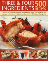 Three & Four Ingredients: 500 Recipes: Delicious, No-fuss Dishes Using Just Four Ingredients Or…