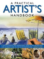 A Practical Artist's Handbook: A How-to Manual And Inspirational Guide In One Volume, With Over 30…