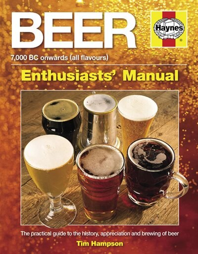 Beer Manual: The Practical Guide To The History, Appreciation And Brewing Of Beer - 7,000 Bc Onwards (all Flavou by Tim Hampson