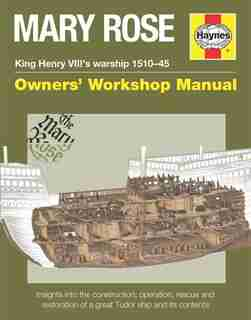 Mary Rose - King Henry Viii's Warship 1510-45: Insights Into The Construction, Operation, Rescue And Restoration Of A Great Tudor Ship And Its Con by Brian Lavery