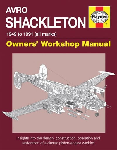 Avro Shackleton Owners' Workshop Manual - 1949 To 1991 (all Marks): Insights Into The Design, Construction, Operation And Restoration Of A Classic Piston-engine Warbird by Keith Wilson