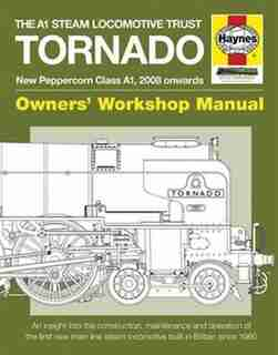 The A1 Steam Locomotive Trust Tornado - New Peppercorn Class A1, 2008 Onwards: An Insight Into The Construction, Maintenance And Operation Of The First New Main Line Steam Locomo by Geoff Smith