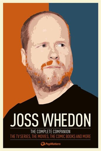 Joss Whedon: The Complete Companion: The Tv Series, The Movies, The Comic Books, And More by Popmatters