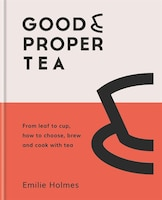 Good & Proper Tea: How To Make, Drink And Cook With Tea