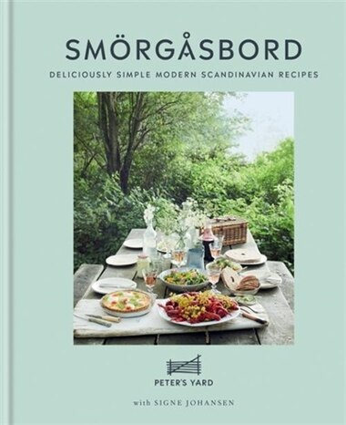 Peter's Yard: Smorgasbord: Deliciously Simple Modern Scandinavian Recipes by Signe Johansen