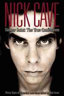 Nick Cave: Sinner Saint: The True Confessions, Thirty Years of Essential Interviews by Mat Snow