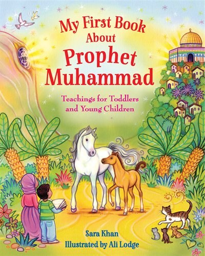 My First Book About Prophet Muhammad: Teachings For Toddlers And Young Children by Sara Khan