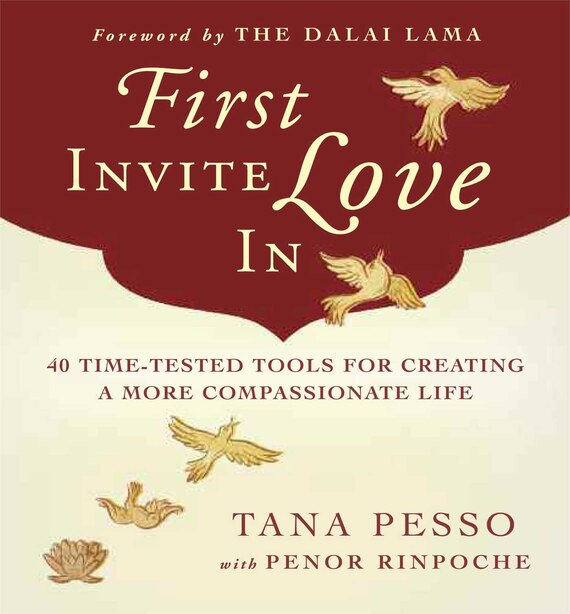 First Invite Love In: 40 Time-Tested Tools for Creating a More Compassionate Life by Tana Pesso