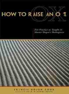 How to Raise an Ox: Zen Practice as Taught in Master Dogen's Shobogenzo by Eihei Dogen