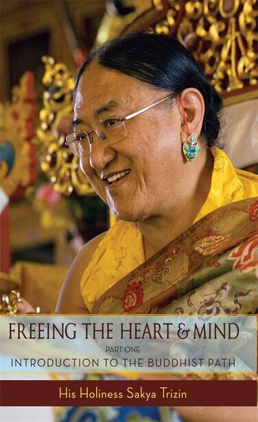 Freeing the Heart and Mind: Introduction to the Buddhist Path by Sakya Trizin