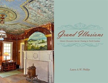 Grand Illusions: Historic Decorative Interior Painting In North Carolina by Laura A. W. Phillips