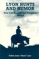 Lyon Hunts & Humor: True Life Hunting And Adventure Stories by Tolbert J. Lyon