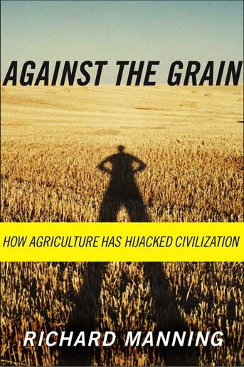 Against the Grain: How Agriculture Has Hijacked Civilization by Richard Manning