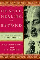 Health, Healing, and Beyond: Yoga and the Living Tradition of T. Krishnamacharya