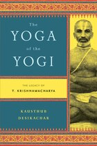 The Yoga of the Yogi: The Legacy of T. Krishnamacharya