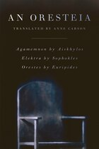 An Oresteia: Agememnon By Aiskhylos; Elektra By Sophokles; Orestes By Euripides