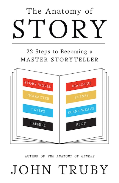 The Anatomy Of Story: 22 Steps to Becoming a Master Storyteller by John Truby