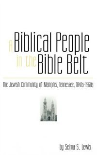 Book A Biblical People in the Bible Belt: The Jewish Community of Memphis, Tennessee, 1840-1960 by Selma S. Lewis