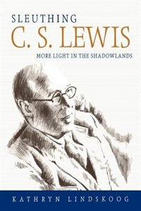 Sleuthing C.s. Lewis: More Light In The Shadowlands by Kathryn Ann Lindskoog