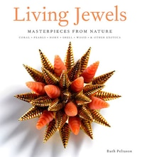 Living Jewels: Masterpieces From Nature: Coral, Pearls, Horn, Shell, Wood & Other Exotica